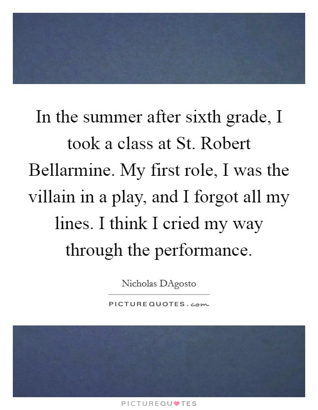 In the summer after sixth grade, I took a class at St. Robert Bellarmine. My first role, I was the villain in a play, and I forgot all my lines. I think I cried my way through the performance Picture Quote #1
