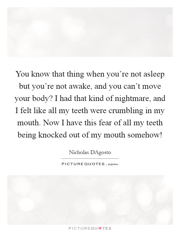 You know that thing when you're not asleep but you're not awake, and you can't move your body? I had that kind of nightmare, and I felt like all my teeth were crumbling in my mouth. Now I have this fear of all my teeth being knocked out of my mouth somehow! Picture Quote #1