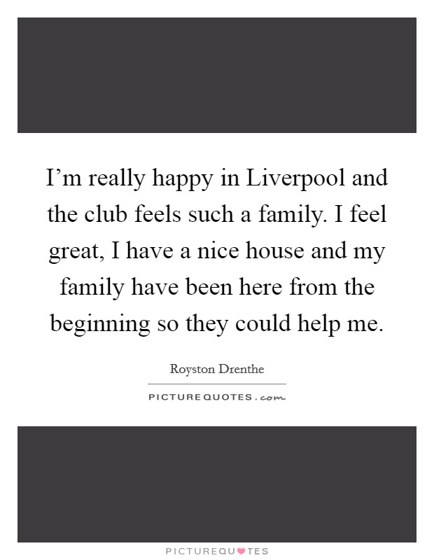 I'm really happy in Liverpool and the club feels such a family. I feel great, I have a nice house and my family have been here from the beginning so they could help me Picture Quote #1