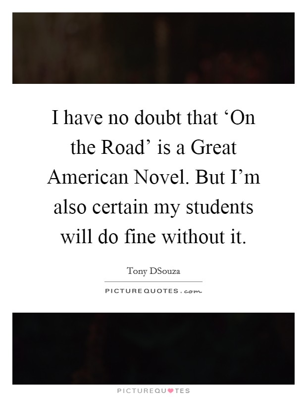 I have no doubt that 'On the Road' is a Great American Novel. But I'm also certain my students will do fine without it Picture Quote #1