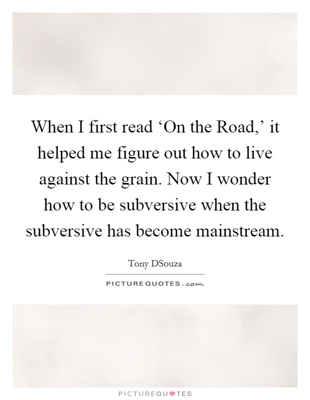 When I first read 'On the Road,' it helped me figure out how to live against the grain. Now I wonder how to be subversive when the subversive has become mainstream Picture Quote #1