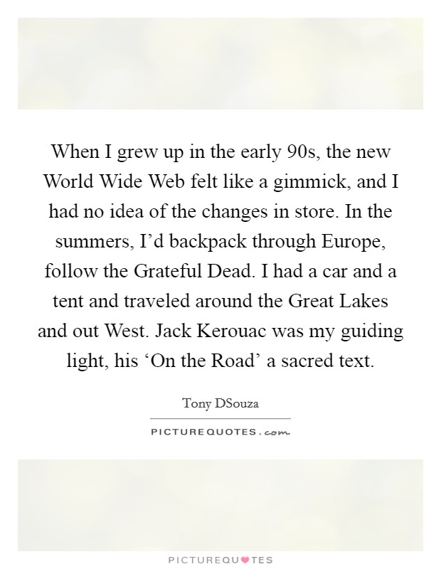 When I grew up in the early  90s, the new World Wide Web felt like a gimmick, and I had no idea of the changes in store. In the summers, I'd backpack through Europe, follow the Grateful Dead. I had a car and a tent and traveled around the Great Lakes and out West. Jack Kerouac was my guiding light, his 'On the Road' a sacred text Picture Quote #1