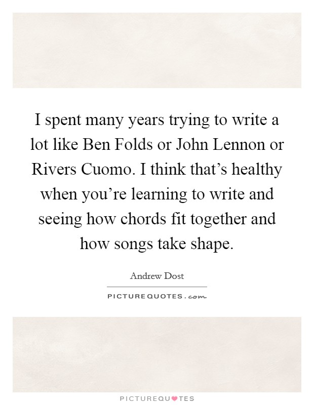I spent many years trying to write a lot like Ben Folds or John Lennon or Rivers Cuomo. I think that's healthy when you're learning to write and seeing how chords fit together and how songs take shape Picture Quote #1
