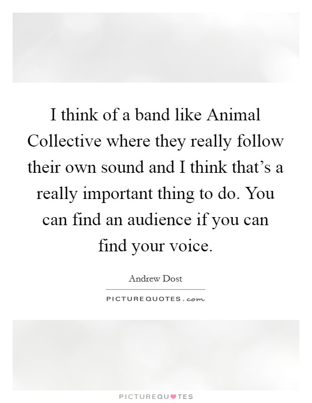 I think of a band like Animal Collective where they really follow their own sound and I think that's a really important thing to do. You can find an audience if you can find your voice Picture Quote #1
