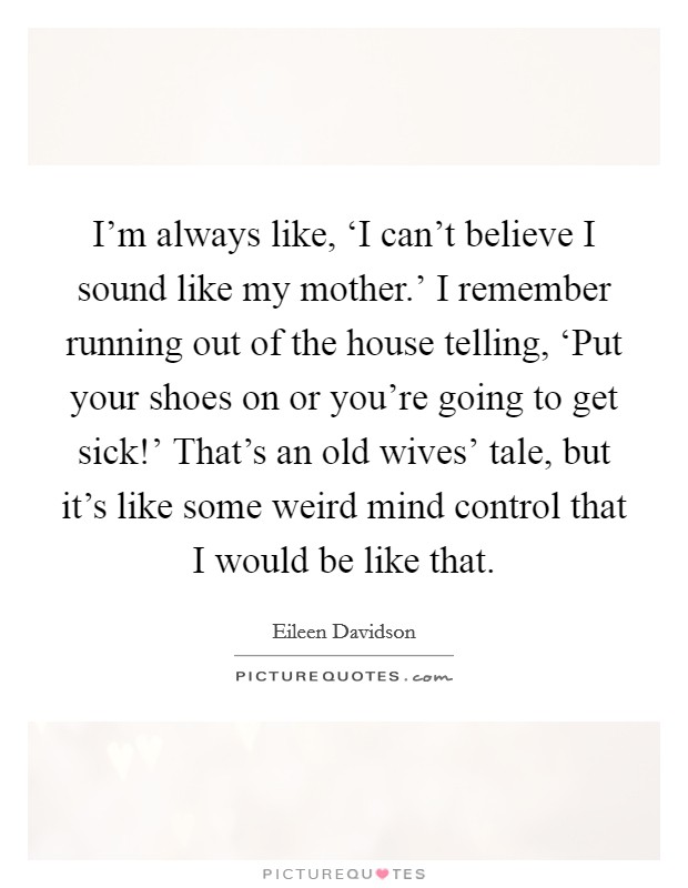 I'm always like, 'I can't believe I sound like my mother.' I remember running out of the house telling, 'Put your shoes on or you're going to get sick!' That's an old wives' tale, but it's like some weird mind control that I would be like that Picture Quote #1
