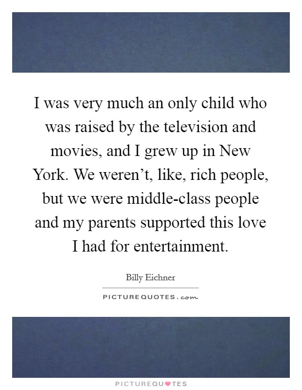 I was very much an only child who was raised by the television and movies, and I grew up in New York. We weren't, like, rich people, but we were middle-class people and my parents supported this love I had for entertainment Picture Quote #1