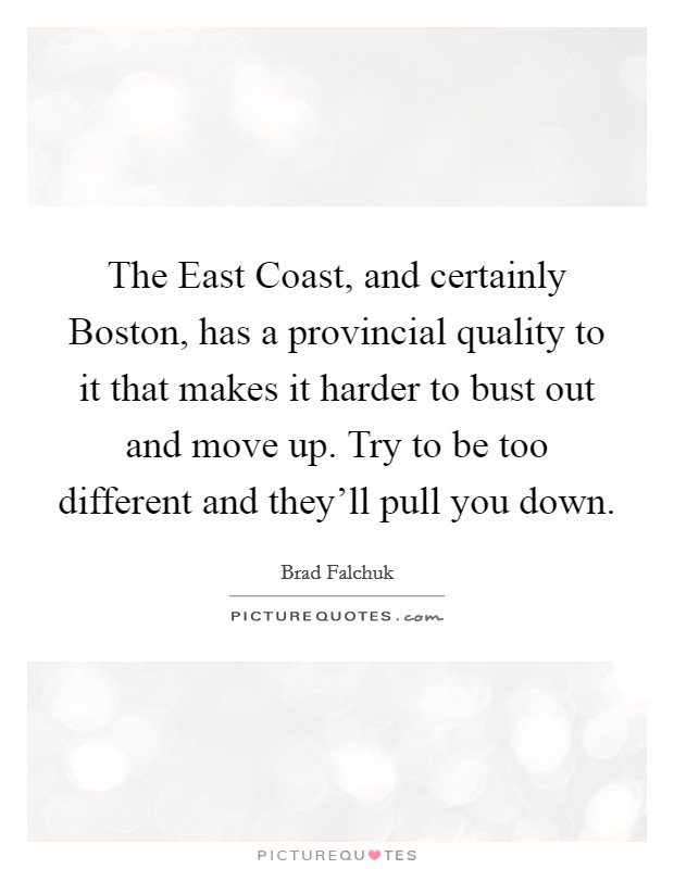 The East Coast, and certainly Boston, has a provincial quality to it that makes it harder to bust out and move up. Try to be too different and they'll pull you down Picture Quote #1