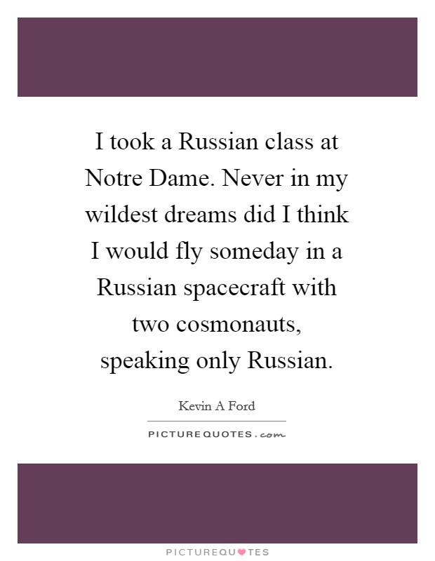 I took a Russian class at Notre Dame. Never in my wildest dreams did I think I would fly someday in a Russian spacecraft with two cosmonauts, speaking only Russian Picture Quote #1