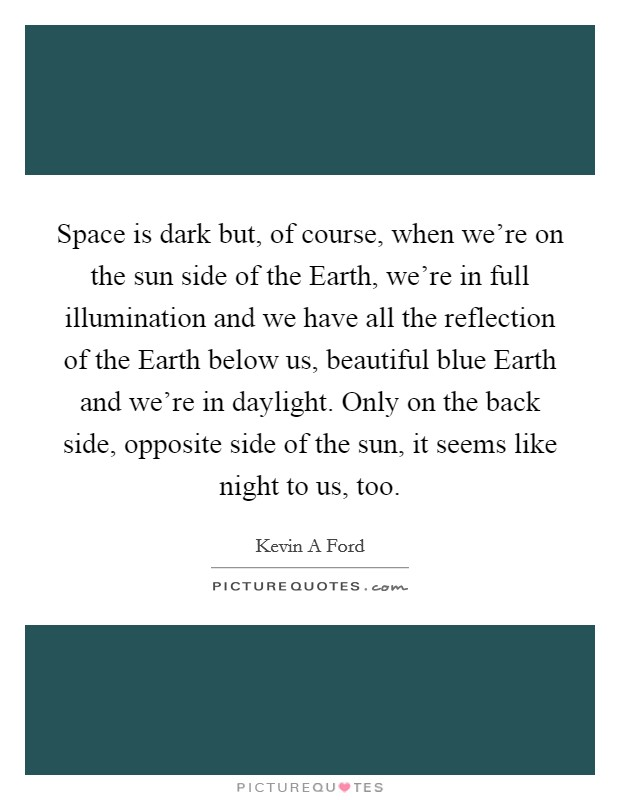 Space is dark but, of course, when we're on the sun side of the Earth, we're in full illumination and we have all the reflection of the Earth below us, beautiful blue Earth and we're in daylight. Only on the back side, opposite side of the sun, it seems like night to us, too Picture Quote #1