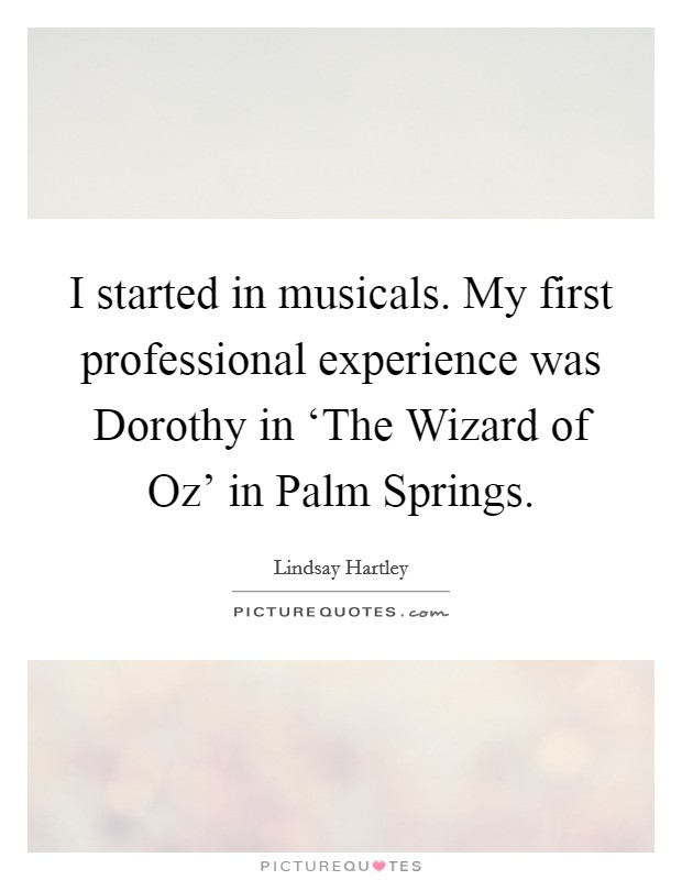 I started in musicals. My first professional experience was Dorothy in 'The Wizard of Oz' in Palm Springs Picture Quote #1