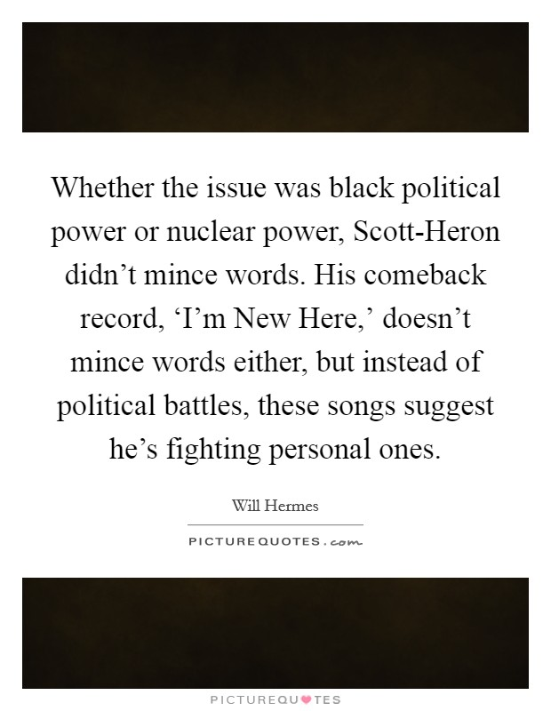 Whether the issue was black political power or nuclear power, Scott-Heron didn't mince words. His comeback record, 'I'm New Here,' doesn't mince words either, but instead of political battles, these songs suggest he's fighting personal ones Picture Quote #1