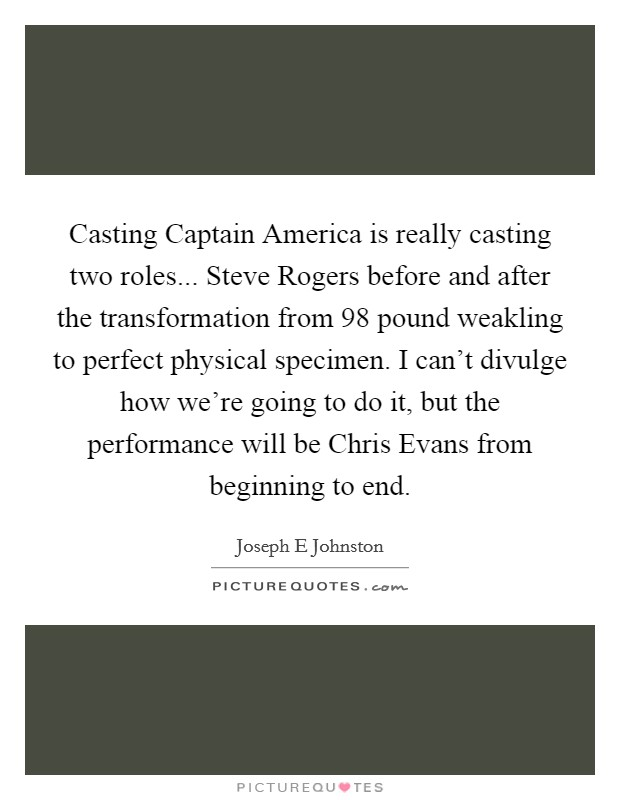 Casting Captain America is really casting two roles... Steve Rogers before and after the transformation from 98 pound weakling to perfect physical specimen. I can't divulge how we're going to do it, but the performance will be Chris Evans from beginning to end Picture Quote #1