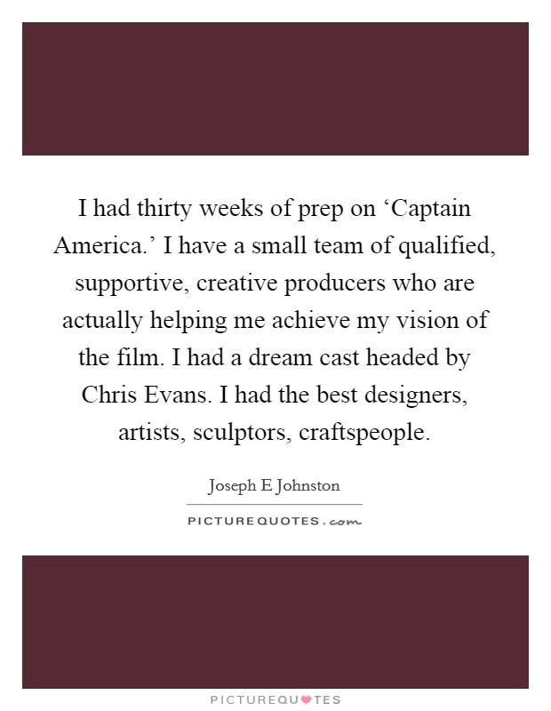 I had thirty weeks of prep on 'Captain America.' I have a small team of qualified, supportive, creative producers who are actually helping me achieve my vision of the film. I had a dream cast headed by Chris Evans. I had the best designers, artists, sculptors, craftspeople Picture Quote #1