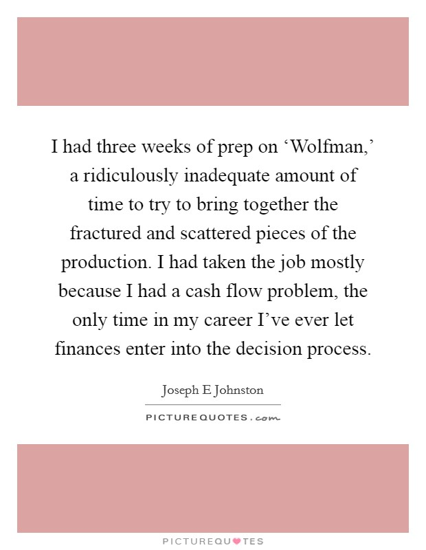 I had three weeks of prep on 'Wolfman,' a ridiculously inadequate amount of time to try to bring together the fractured and scattered pieces of the production. I had taken the job mostly because I had a cash flow problem, the only time in my career I've ever let finances enter into the decision process Picture Quote #1