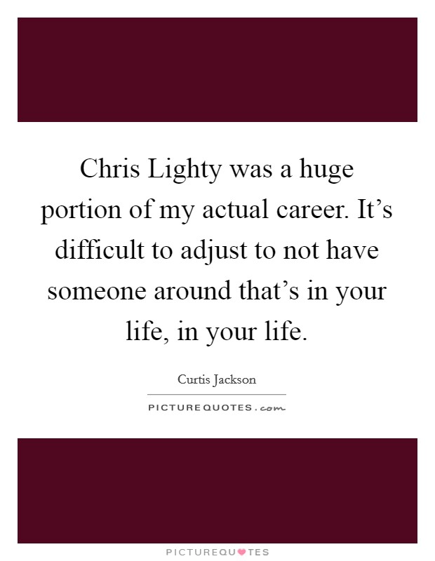 Chris Lighty was a huge portion of my actual career. It's difficult to adjust to not have someone around that's in your life, in your life Picture Quote #1