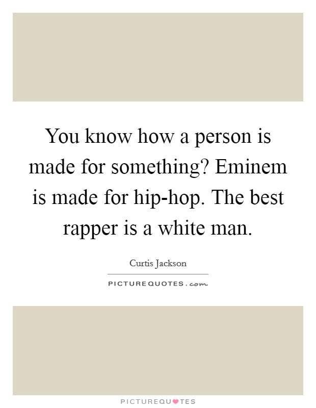 You know how a person is made for something? Eminem is made for hip-hop. The best rapper is a white man Picture Quote #1