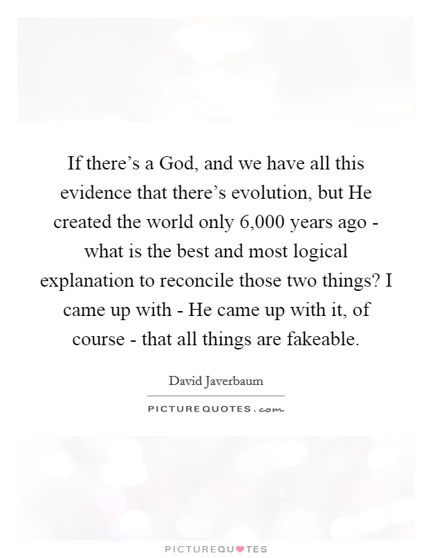 If there's a God, and we have all this evidence that there's evolution, but He created the world only 6,000 years ago - what is the best and most logical explanation to reconcile those two things? I came up with - He came up with it, of course - that all things are fakeable Picture Quote #1