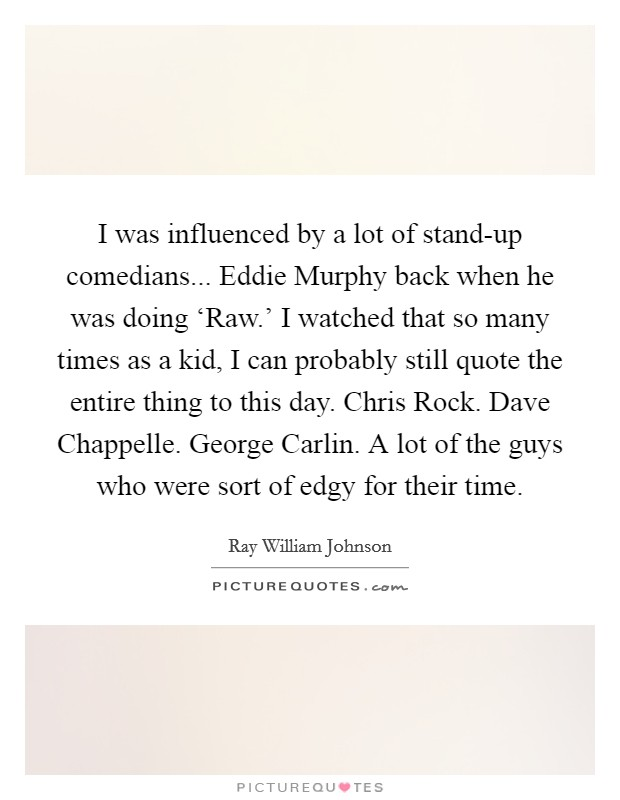 I was influenced by a lot of stand-up comedians... Eddie Murphy back when he was doing 'Raw.' I watched that so many times as a kid, I can probably still quote the entire thing to this day. Chris Rock. Dave Chappelle. George Carlin. A lot of the guys who were sort of edgy for their time Picture Quote #1