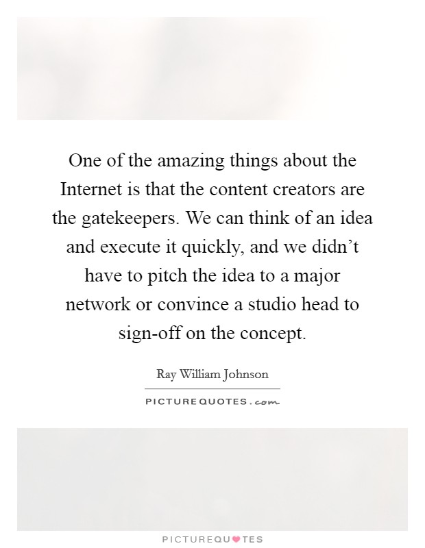 One of the amazing things about the Internet is that the content creators are the gatekeepers. We can think of an idea and execute it quickly, and we didn't have to pitch the idea to a major network or convince a studio head to sign-off on the concept Picture Quote #1