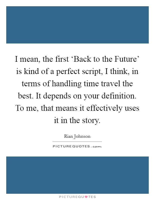 I mean, the first 'Back to the Future' is kind of a perfect script, I think, in terms of handling time travel the best. It depends on your definition. To me, that means it effectively uses it in the story Picture Quote #1