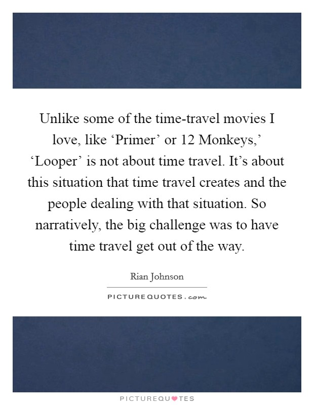 Unlike some of the time-travel movies I love, like 'Primer' or  12 Monkeys,' 'Looper' is not about time travel. It's about this situation that time travel creates and the people dealing with that situation. So narratively, the big challenge was to have time travel get out of the way Picture Quote #1