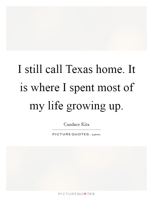 I still call Texas home. It is where I spent most of my life growing up Picture Quote #1