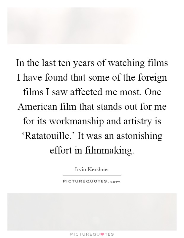 In the last ten years of watching films I have found that some of the foreign films I saw affected me most. One American film that stands out for me for its workmanship and artistry is 'Ratatouille.' It was an astonishing effort in filmmaking Picture Quote #1