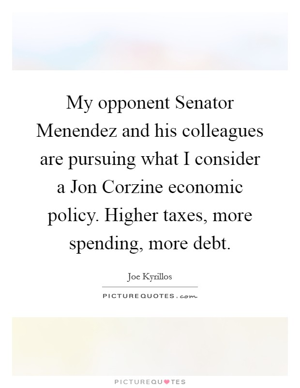 My opponent Senator Menendez and his colleagues are pursuing what I consider a Jon Corzine economic policy. Higher taxes, more spending, more debt Picture Quote #1