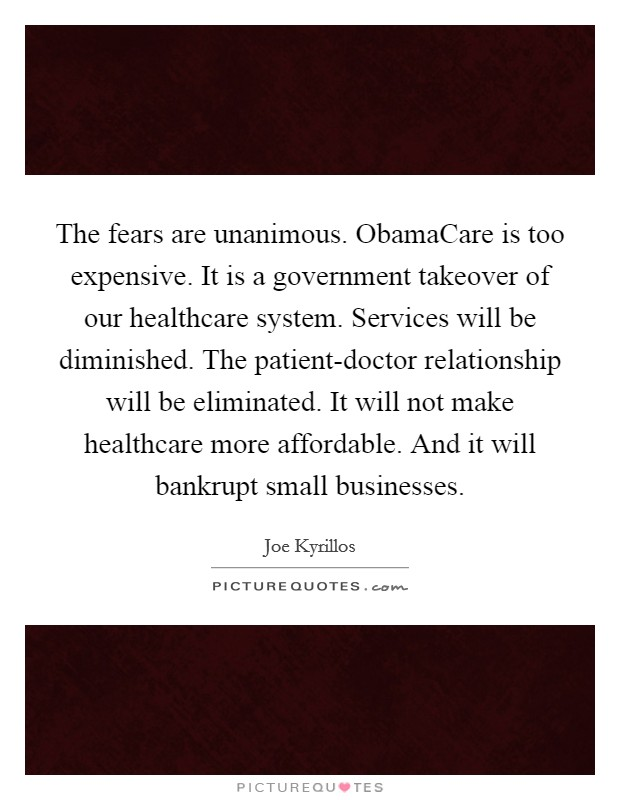 The fears are unanimous. ObamaCare is too expensive. It is a government takeover of our healthcare system. Services will be diminished. The patient-doctor relationship will be eliminated. It will not make healthcare more affordable. And it will bankrupt small businesses Picture Quote #1