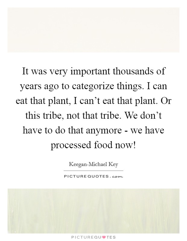 It was very important thousands of years ago to categorize things. I can eat that plant, I can't eat that plant. Or this tribe, not that tribe. We don't have to do that anymore - we have processed food now! Picture Quote #1