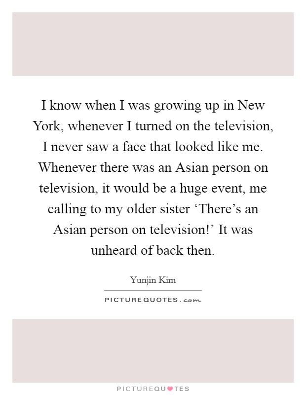 I know when I was growing up in New York, whenever I turned on the television, I never saw a face that looked like me. Whenever there was an Asian person on television, it would be a huge event, me calling to my older sister 'There's an Asian person on television!' It was unheard of back then Picture Quote #1