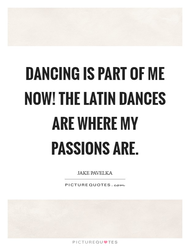 Dancing is part of me now! The Latin dances are where my passions are Picture Quote #1