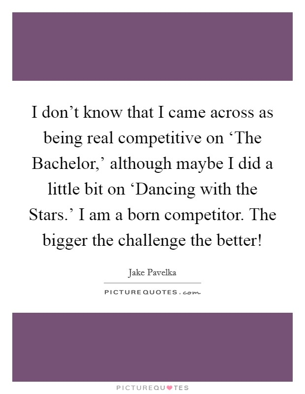 I don't know that I came across as being real competitive on 'The Bachelor,' although maybe I did a little bit on 'Dancing with the Stars.' I am a born competitor. The bigger the challenge the better! Picture Quote #1