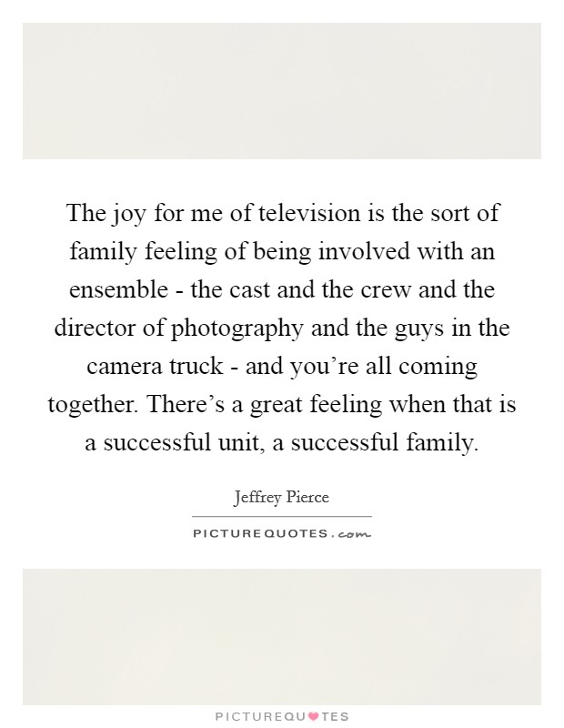 The joy for me of television is the sort of family feeling of being involved with an ensemble - the cast and the crew and the director of photography and the guys in the camera truck - and you're all coming together. There's a great feeling when that is a successful unit, a successful family Picture Quote #1