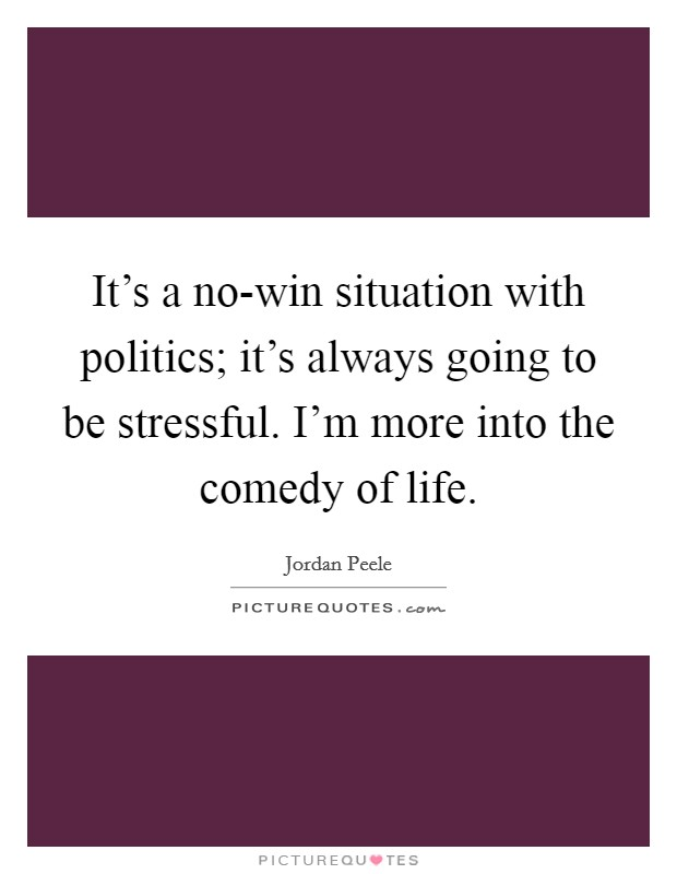 It's a no-win situation with politics; it's always going to be stressful. I'm more into the comedy of life Picture Quote #1