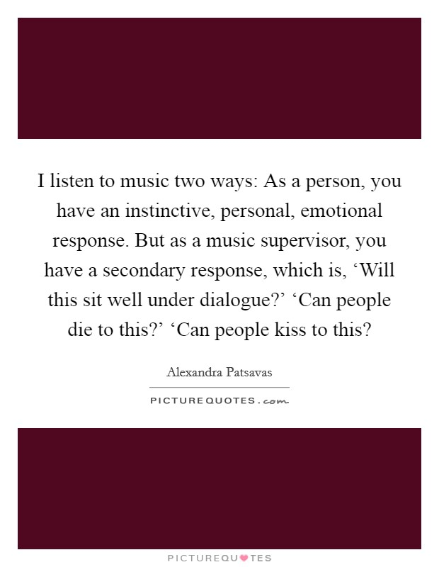 I listen to music two ways: As a person, you have an instinctive, personal, emotional response. But as a music supervisor, you have a secondary response, which is, 'Will this sit well under dialogue?' 'Can people die to this?' 'Can people kiss to this? Picture Quote #1
