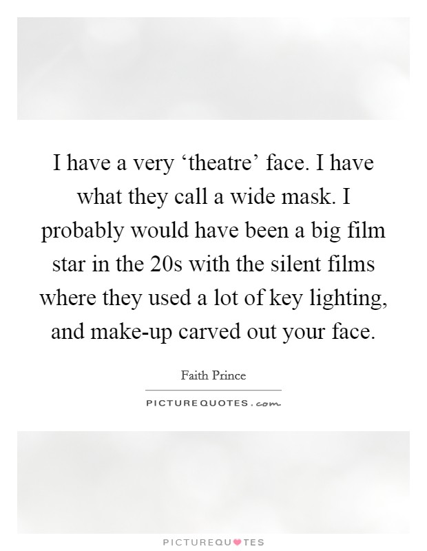I have a very 'theatre' face. I have what they call a wide mask. I probably would have been a big film star in the  20s with the silent films where they used a lot of key lighting, and make-up carved out your face Picture Quote #1