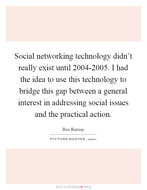 Social networking technology didn't really exist until 2004-2005. I had the idea to use this technology to bridge this gap between a general interest in addressing social issues and the practical action Picture Quote #1