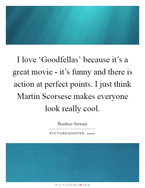 I love 'Goodfellas' because it's a great movie - it's funny and there is action at perfect points. I just think Martin Scorsese makes everyone look really cool Picture Quote #1