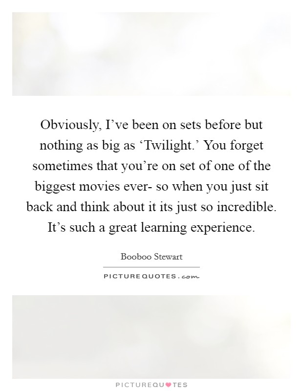 Obviously, I've been on sets before but nothing as big as 'Twilight.' You forget sometimes that you're on set of one of the biggest movies ever- so when you just sit back and think about it its just so incredible. It's such a great learning experience Picture Quote #1
