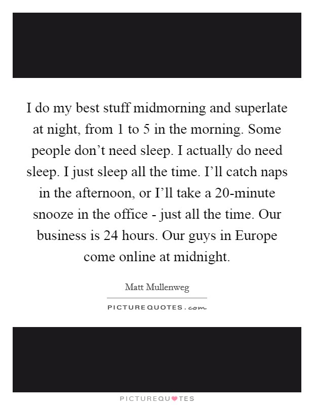 I do my best stuff midmorning and superlate at night, from 1 to 5 in the morning. Some people don't need sleep. I actually do need sleep. I just sleep all the time. I'll catch naps in the afternoon, or I'll take a 20-minute snooze in the office - just all the time. Our business is 24 hours. Our guys in Europe come online at midnight Picture Quote #1