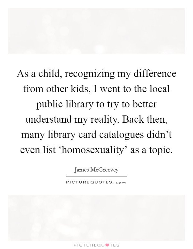 As a child, recognizing my difference from other kids, I went to the local public library to try to better understand my reality. Back then, many library card catalogues didn't even list 'homosexuality' as a topic Picture Quote #1