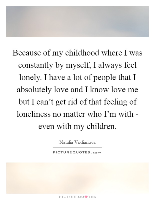 Because of my childhood where I was constantly by myself, I always feel lonely. I have a lot of people that I absolutely love and I know love me but I can't get rid of that feeling of loneliness no matter who I'm with - even with my children Picture Quote #1
