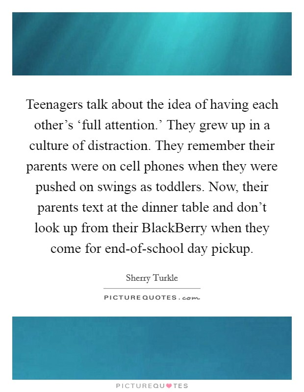 Teenagers talk about the idea of having each other's 'full attention.' They grew up in a culture of distraction. They remember their parents were on cell phones when they were pushed on swings as toddlers. Now, their parents text at the dinner table and don't look up from their BlackBerry when they come for end-of-school day pickup Picture Quote #1