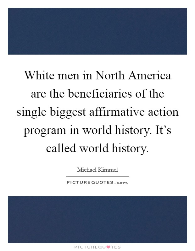 White men in North America are the beneficiaries of the single biggest affirmative action program in world history. It's called world history Picture Quote #1