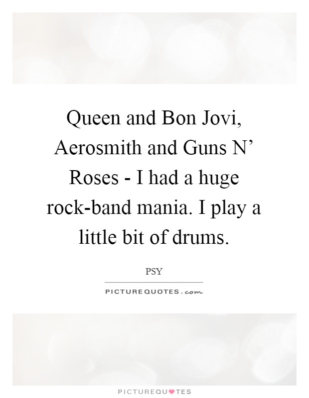 Queen and Bon Jovi, Aerosmith and Guns N' Roses - I had a huge rock-band mania. I play a little bit of drums Picture Quote #1