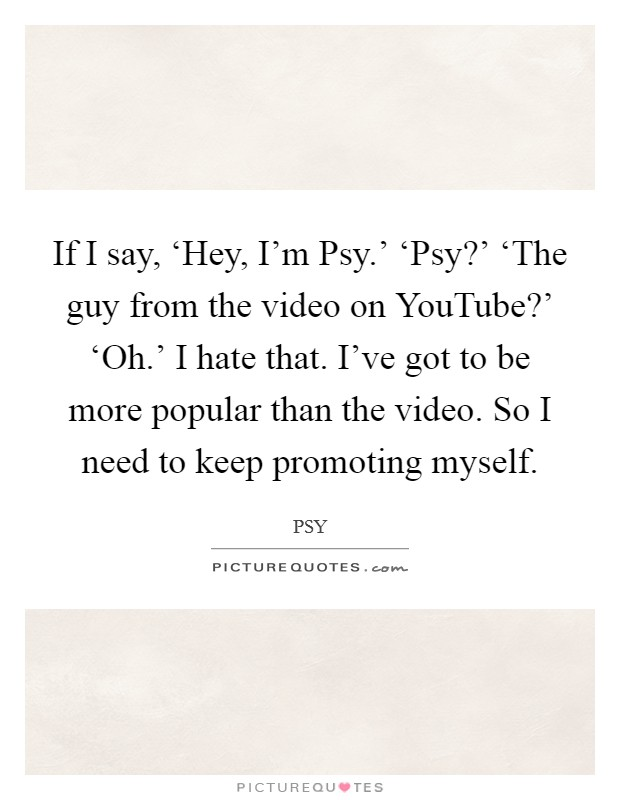 If I say, 'Hey, I'm Psy.' 'Psy?' 'The guy from the video on YouTube?' 'Oh.' I hate that. I've got to be more popular than the video. So I need to keep promoting myself Picture Quote #1