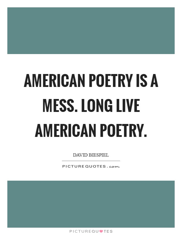 American poetry is a mess. Long live American poetry Picture Quote #1