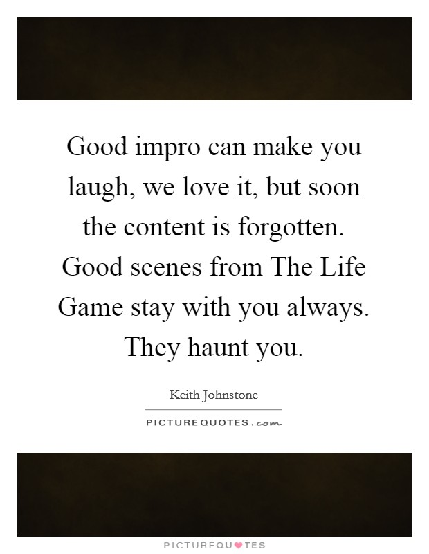 Good impro can make you laugh, we love it, but soon the content is forgotten. Good scenes from The Life Game stay with you always. They haunt you Picture Quote #1