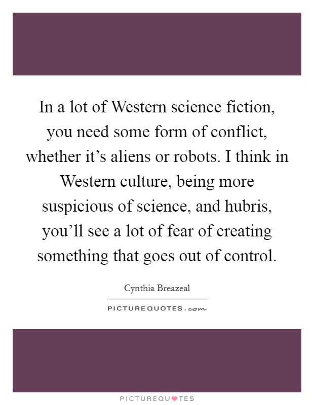 In a lot of Western science fiction, you need some form of conflict, whether it's aliens or robots. I think in Western culture, being more suspicious of science, and hubris, you'll see a lot of fear of creating something that goes out of control Picture Quote #1